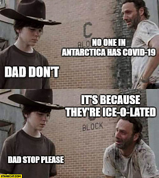 Click image for larger version  Name:no-one-in-antarctica-has-covid-19-dad-dont-its-because-theyre-ice-o-lated-dad-stop-please-corona.jpg Views:178 Size:118.9 KB ID:213295