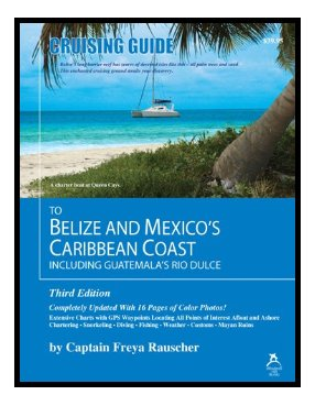 Click image for larger version  Name:Cruising Guide to Belize and Mexico's Caribbean Coast by Capt. Freya Rauscher.jpg Views:103 Size:28.0 KB ID:8971